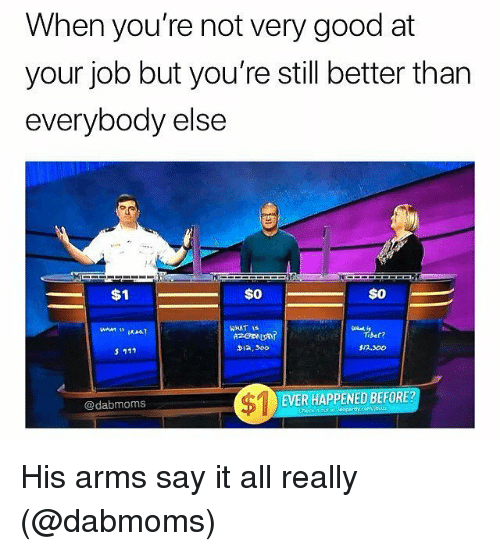 Memes, Say It, and Good: When you're not very good at  your job but you're still better than  everybody else  rc  $0  WHAT IS  Tiber?  $/2.300  D12, 300  $1  1EVER HAPPENED BEFORE?  @dabmoms His arms say it all really (@dabmoms)