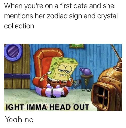 Head, Yeah, and Date: When you're on a first date and she  mentions her zodiac sign and crystal  collection  IGHT IMMA HEAD OUT Yeah no