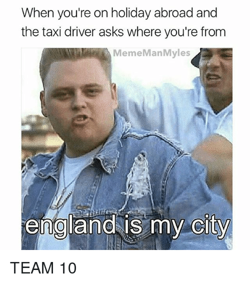 England, Memes, and Taxi: When you're on holiday abroad and  the taxi driver asks where you're from  MemeManMyles  england is my  city  0  CITY TEAM 10