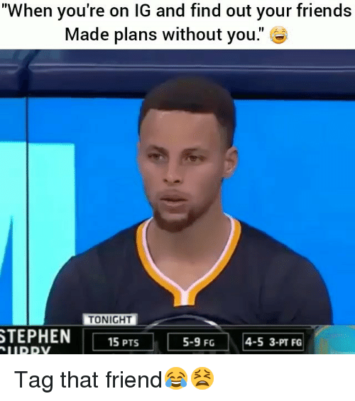 """Friends, Funny, and Friend: """"When you're on lG and find out your friends  Made plans without you.  TONIGHT  TEPHEN15PS 5-9FG4-5 3-PT  5-9 FG  4-5 3-PT FG Tag that friend😂😫"""