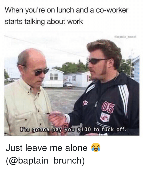 Being Alone, Memes, and Work: When you're on lunch and a co-worker  starts talking about work  abaptain brunch  Tom gonna pay you 8100 to fuck off. Just leave me alone 😂 (@baptain_brunch)