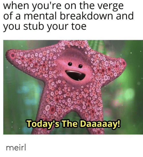 On the Verge, MeIRL, and Breakdown: when you're on the verge  of a mental breakdown and  you stub your toe  OcO  Today's The Daaaaay! meirl