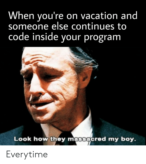 Vacation, Boy, and How: When you're on vacation and  someone else continues to  code inside your program  Look how they massacred my boy. Everytime