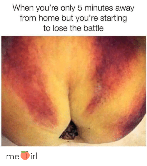 Home, 5 Minutes Away, and Lose: When you're only 5 minutes away  from home but you're starting  to lose the battle me🍑irl