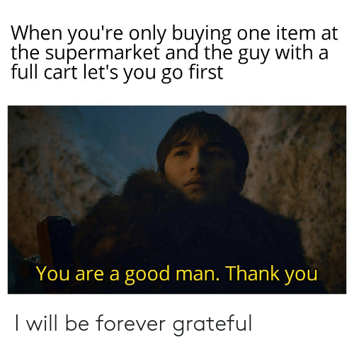 Thank You, Forever, and Good: When you're only buying one item at  the supermarket and the guy with a  full cart let's you go first  You are a good man. Thank you I will be forever grateful