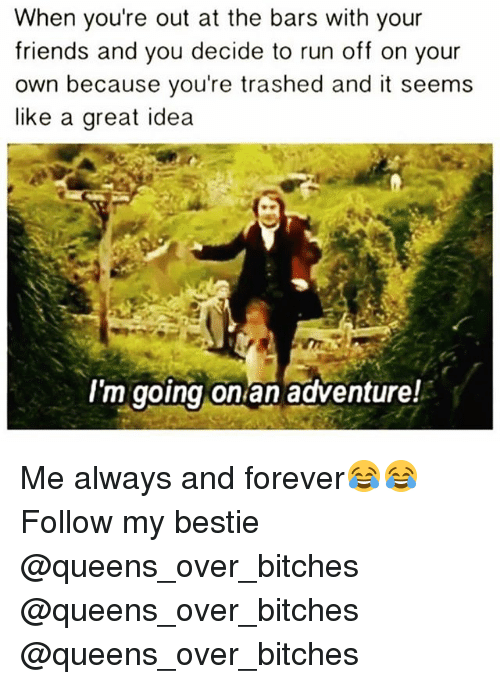 Friends, Funny, and Run: When you're out at the bars with your  friends and you decide to run off on your  own because you're trashed and it seems  like a great idea  I'm going on an adventure! Me always and forever😂😂 Follow my bestie @queens_over_bitches @queens_over_bitches @queens_over_bitches