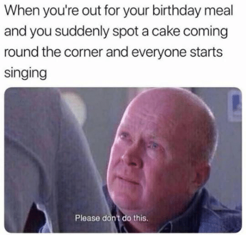 Birthday, Singing, and Cake: When you're out for your birthday meal  and you suddenly spot a cake coming  round the corner and everyone starts  singing  Please dont do this.