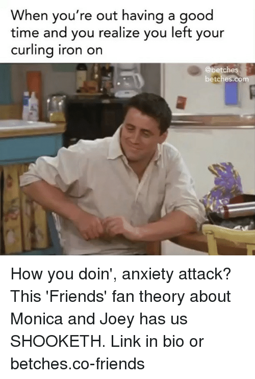 how you doin: When you're out having a good  time and you realize you left your  curling iron on  @betches  betches.com How you doin', anxiety attack? This 'Friends' fan theory about Monica and Joey has us SHOOKETH. Link in bio or betches.co-friends