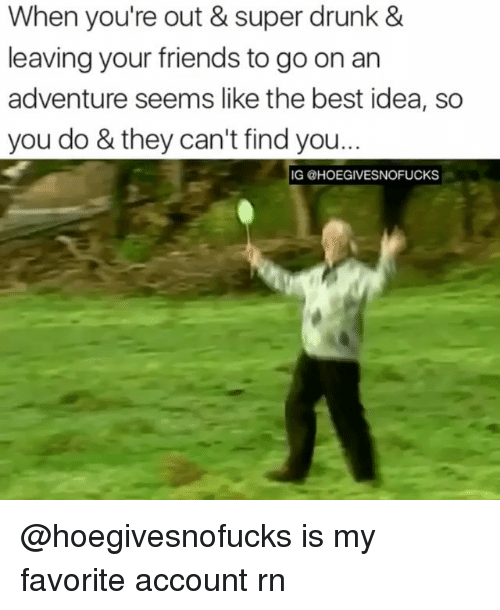 Drunk, Friends, and Best: When you're out & super drunk &  leaving your friends to go on an  adventure seems like the best idea, so  you do & they can't find you...  IG @HOEGIVESNOFUCKS @hoegivesnofucks is my favorite account rn