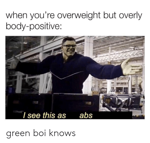 Reddit, Boi, and Green: when you're overweight but overly  body-positive  / see this asabs green boi knows