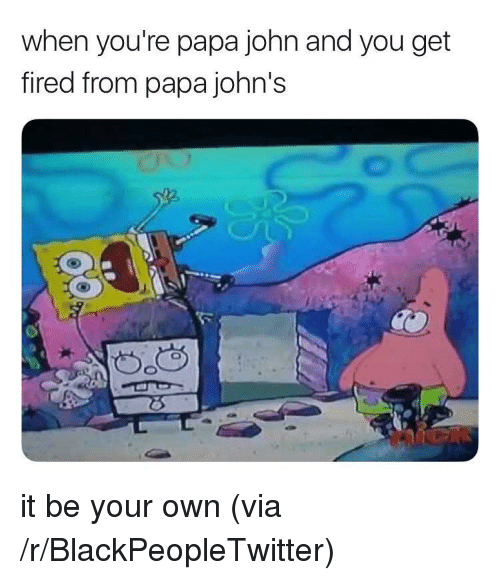 papa john: when you're papa john and you get  fired from papa john's <p>it be your own (via /r/BlackPeopleTwitter)</p>