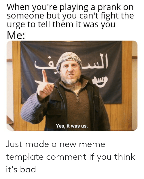 Bad, Meme, and Prank: When you're playing a prank on  someone but you can't fight the  urge to tell them it was you  Mе:  Yes, it was us. Just made a new meme template comment if you think it's bad