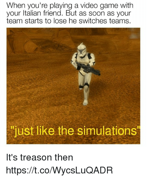 "Switches: When you're playing a video game with  your ltalian friend. But as soon as your  team starts to lose he switches teams.  ""just like the simulations It's treason then https://t.co/WycsLuQADR"