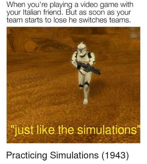 "Switches: When you're playing a video game with  your ltalian friend. But as soon as your  team starts to lose he switches teams.  ""just like the simulations  ""just like the simulations Practicing Simulations (1943)"