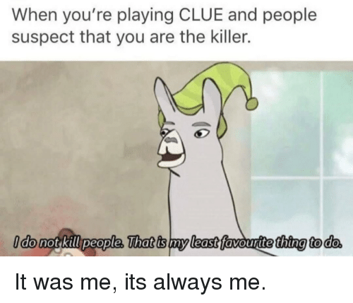 Clue, Thing, and You: When you're playing CLUE and people  suspect that you are the killer.  thing to do It was me, its always me.