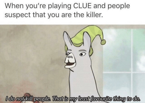 Clue, Thing, and You: When you're playing CLUE and people  suspect that you are the killer.  Ido not killpeople, That is my least favourtte thing to do.