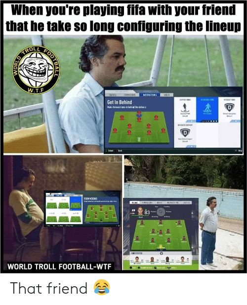 Fifa, Football, and Soccer: When you're playing fifa with your friend  that he take so long configuring the lineup  ROLL  W.T.F  TACTICS  FORMATIONS  INSTRUCTIONS  ROLES  SUPPORT RUNS  ATTACKING RU  INTERCEPTIONS  Get In Behind  D  Make forward runs in behind the defence  Set i at  laWa  Nn Iceptins  NEFENSIVE SUPPORT  D  Blee St  Melp  A Selact  Back  EMAIRR  FORMATIONS  E wtyer  44  SOUAD FORMATIONS  ROLES  TACTICS  INSTRUCTIONS  Pae  Sheng  83  Pang  Pal  GK  443110  13  Detending  rtn  Hart  Lasd  Arasa  Maake  t  SUBSTITUTES  79 co  77  Reisnte  Faste  WORLD TROLL FOOTBALL-WTF  ack0gesterd S  k Sate  Details  OOTBAL  WORL  Co That friend 😂