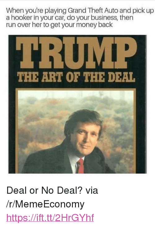 """grand theft auto: When you're playing Grand Theft Auto and pick up  a hooker in your car, do your business, then  run over her to get your money back  THE ART OF THE DEAL <p>Deal or No Deal? via /r/MemeEconomy <a href=""""https://ift.tt/2HrGYhf"""">https://ift.tt/2HrGYhf</a></p>"""