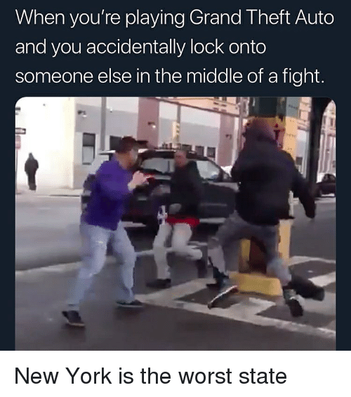grand theft auto: When you're playing Grand Theft Auto  and you accidentally lock onto  someone else in the middle of a fight. New York is the worst state