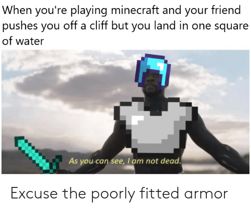 Fitted: When you're playing minecraft and your friend  pushes you off a cliff but you land in one square  of water  As you can see, I am not dead Excuse the poorly fitted armor