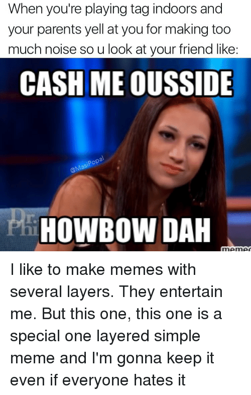 Making Meme: When you're playing tag indoors and  your parents yell at you for making too  much noise so u look at your friend like:  CASH ME OUSSIDE  Pop  HowBow DAH I like to make memes with several layers. They entertain me. But this one, this one is a special one layered simple meme and I'm gonna keep it even if everyone hates it