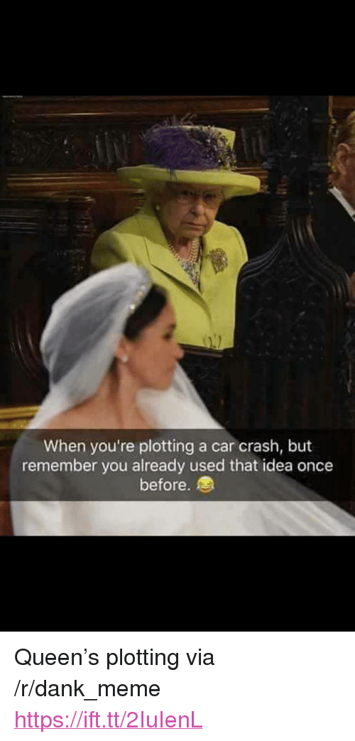 "Dank, Meme, and Queen: When you're plotting a car crash, but  remember you already used that idea once  before. <p>Queen's plotting via /r/dank_meme <a href=""https://ift.tt/2IuIenL"">https://ift.tt/2IuIenL</a></p>"