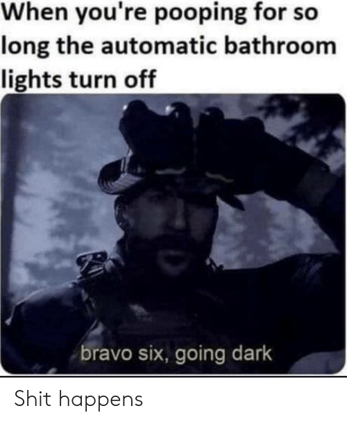 automatic: When you're pooping for so  long the automatic bathroom  lights turn off  bravo six, going dark Shit happens