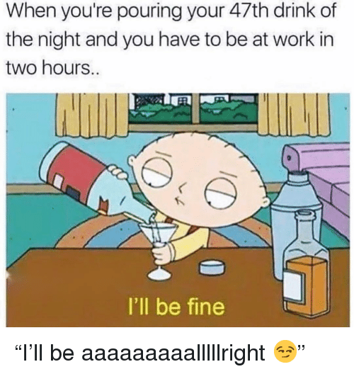 "Funny, Work, and You: When you're pouring your 47th drink of  the night and you have to be at work in  two hours..  I'll be fine ""I'll be aaaaaaaaalllllright 😏"""
