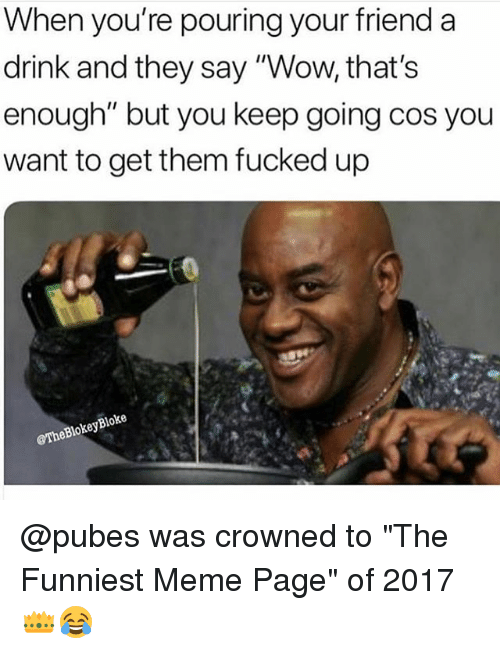 "Funny, Meme, and Wow: When you're pouring your friend a  drink and they say ""Wow, thats  enough"" but you keep going cos you  want to get them fucked up  Bloke  Blokey @pubes was crowned to ""The Funniest Meme Page"" of 2017 👑😂"