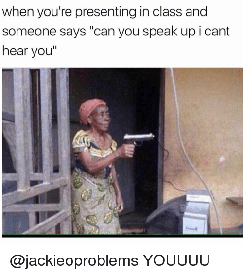 "Girl Memes, Class, and Speak: when you're presenting in class and  someone says ""can you speak up i cant  hear you"" @jackieoproblems YOUUUU"