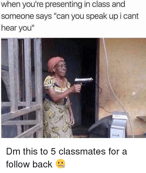 "Memes, Back, and 🤖: when you're presenting in class and  someone says ""can you speak up i cant  hear you"" Dm this to 5 classmates for a follow back 🤐"