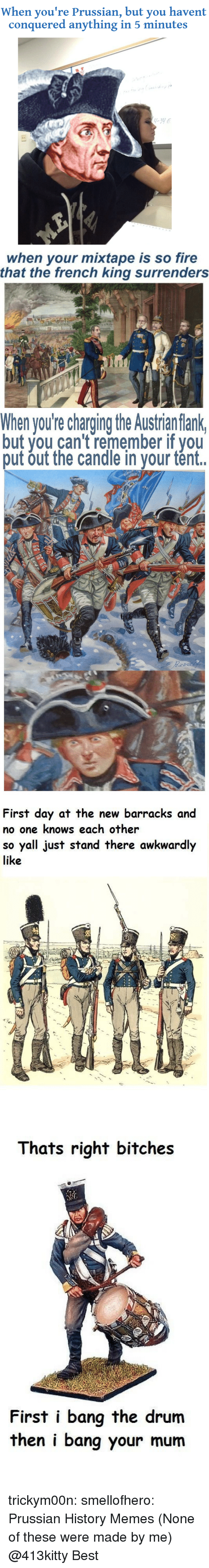 History Memes: When you're Prussian, but you havent  conquered anything in 5 minutes   when your mixtape is so fire  that the french king surrenders   When you're charging the Austrian flank  but you can't remember if you  put out the candle in your tént.   First day at the new barracks and  no one knows each other  so yall just stand there awkwardly  like   Thats right bitches  First i bang the drum  then i bang your mum trickym00n:  smellofhero:  Prussian History Memes (None of these were made by me)  @413kitty  Best