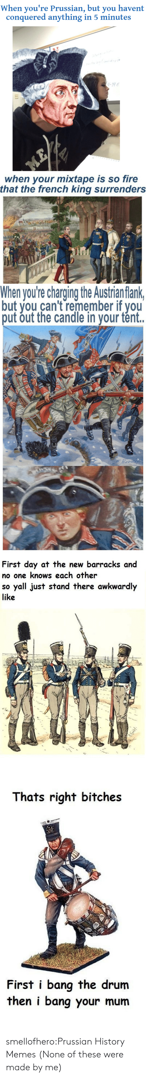 History Memes: When you're Prussian, but you havent  conquered anything in 5 minutes   when your mixtape is so fire  that the french king surrenders   When you're charging the Austrian flank  but you can't remember if you  put out the candle in your tént.   First day at the new barracks and  no one knows each other  so yall just stand there awkwardly  like   Thats right bitches  First i bang the drum  then i bang your mum smellofhero:Prussian History Memes (None of these were made by me)