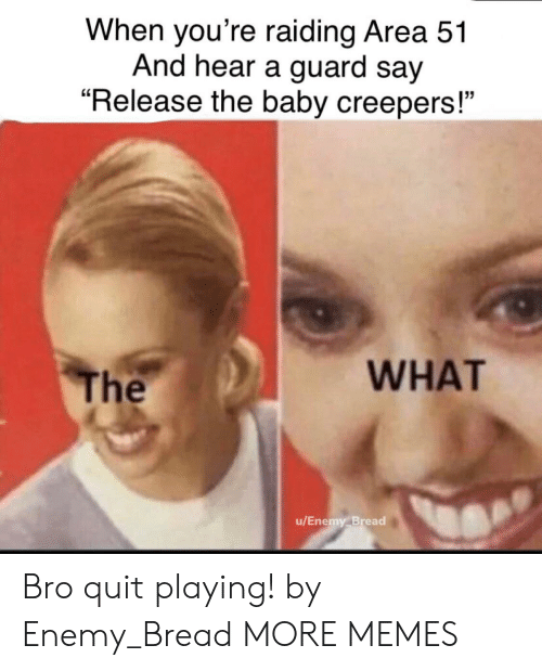 """The U: When you're raiding Area 51  And hear a guard say  """"Release the baby creepers!""""  WHAT  The  u/Enemy Bread Bro quit playing! by Enemy_Bread MORE MEMES"""