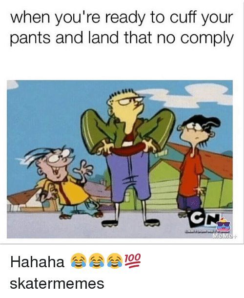 Skate, Hahaha, and Youre: when you're ready to cuff your  pants and land that no comply Hahaha 😂😂😂💯 skatermemes