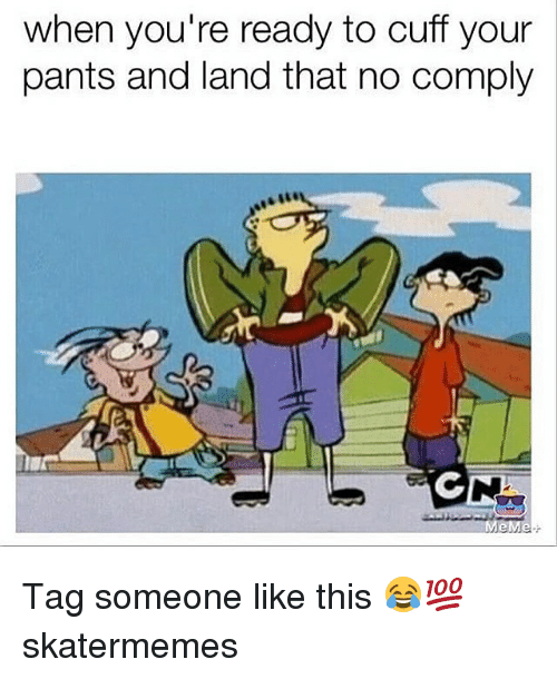 Meme, Tag Someone, and Skate: when you're ready to cuff your  pants and land that no comply  MeMe. Tag someone like this 😂💯 skatermemes