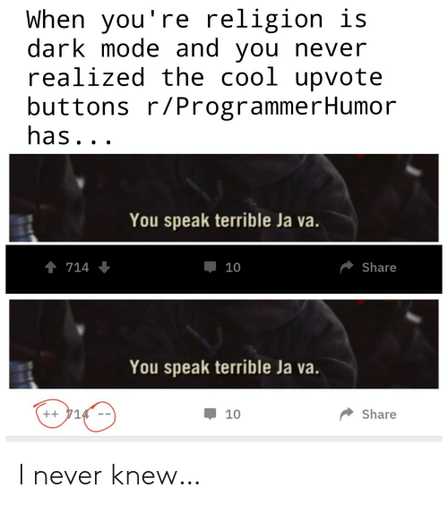 Religion: When you're religion is  dark mode and you never  realized the cool upvote  buttons r/ProgrammerHumor  has...  You speak terrible Ja va.  714  Share  10  You speak terrible Ja va.  ++714  Share  10 I never knew…