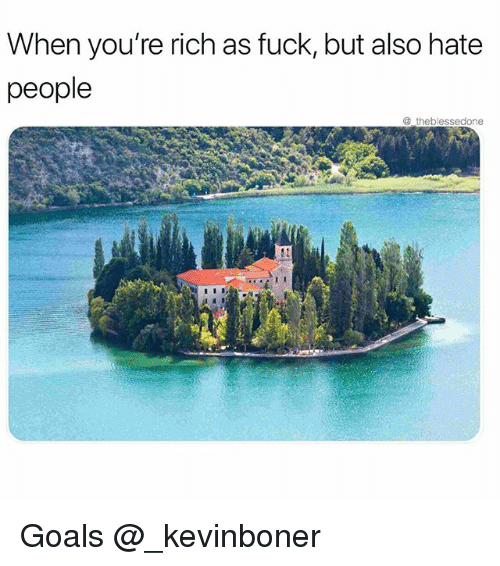 Funny, Goals, and Meme: When you're rich as fuck, but also hate  people  @theblessedone Goals @_kevinboner