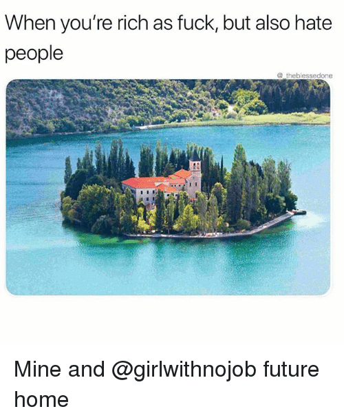 Funny, Future, and Fuck: When you're rich as fuck, but also hate  people  theblessedone Mine and @girlwithnojob future home