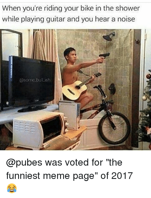 "Funny, Meme, and Shower: When you're riding your bike in the shower  while playing guitar and you hear a noise  @some bullish @pubes was voted for ""the funniest meme page"" of 2017 😂"