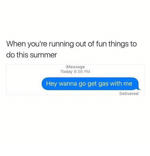 Summer, Today, and Girl Memes: When you're running out of fun things to  do this summer  iMessage  Today 9:36 PM  Hey wanna go get gas with me  Delivered