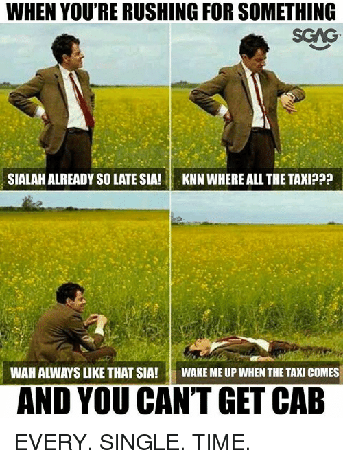 Memes, Taxi, and Time: WHEN YOU'RE RUSHING FOR SOMETHING  SGAG  SIALAH ALREADY SO LATE SIA!  KNN WHERE ALL THE TAXIPP?  WAH ALWAYS LIKE THAT SIA!  WAKE ME UP WHEN THE TAXI COMES  AND YOU CAN'T GET CAB EVERY. SINGLE. TIME.
