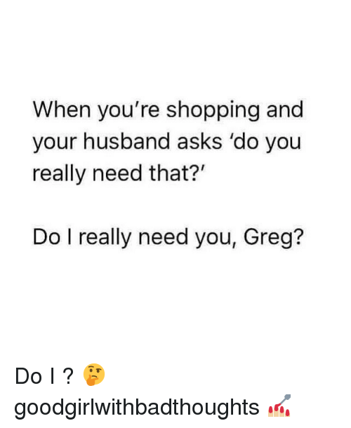 "Memes, Shopping, and Husband: When you're shopping and  your husband asks 'do you  really need that?""  Do I really need you, Greg? Do I ? 🤔 goodgirlwithbadthoughts 💅🏼"