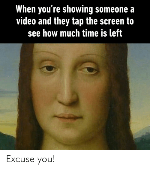 Dank, Time, and Video: When you're showing someone a  video and they tap the screen to  see how much time is left Excuse you!