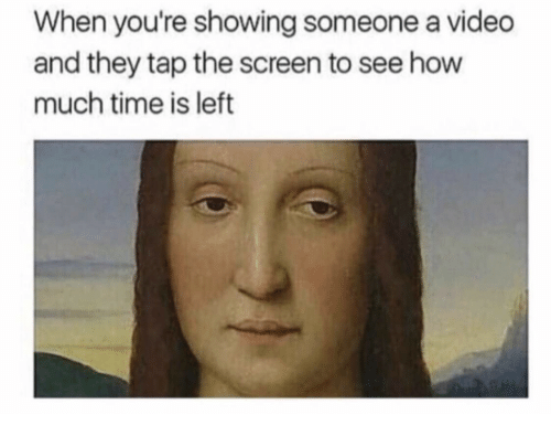 Time, Video, and How: When you're showing someone a video  and they tap the screen to see how  much time is left