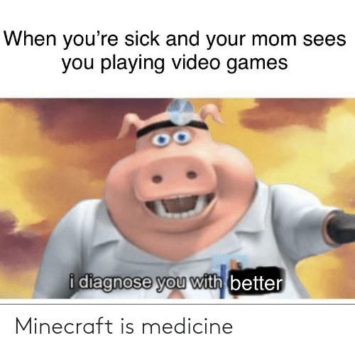 Video Games: When you're sick and your mom sees  you playing video games  i diagnose you with better Minecraft is medicine