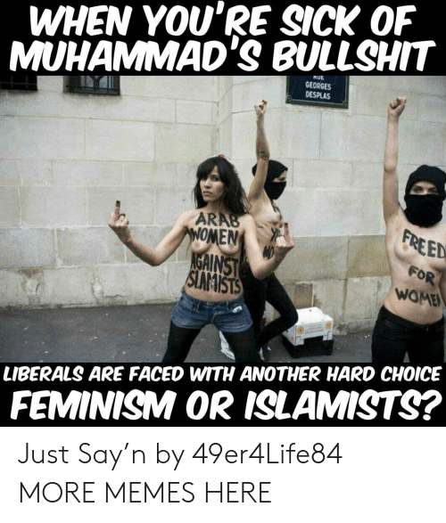 When Youre Sick: WHEN YOU'RE SICK OF  MUHAMMAD'S BULLSHIT  TUE  GEORGES  DESPLAS  ARAB  ONEN  GAINST  EED  OR  WOME  LIBERALS ARE FACED WITH ANOTHER HARD CHOICE  FEMINISM OR ISLAMISTS? Just Say'n by 49er4Life84 MORE MEMES HERE