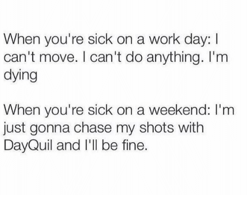 When Youre Sick: When you're sick on a work day: I  can't move. I can't do anything. I'm  dying  When you're sick on a weekend: I'm  just gonna chase my shots with  DayQuil and I'll be fine.