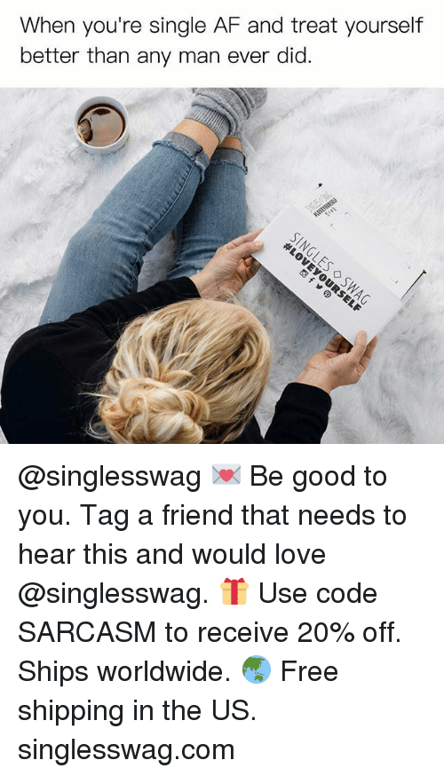 Af, Funny, and Love: When you're single AF and treat yourself  better than any man ever did. @singlesswag 💌 Be good to you. Tag a friend that needs to hear this and would love @singlesswag. 🎁 Use code SARCASM to receive 20% off. Ships worldwide. 🌏 Free shipping in the US. singlesswag.com