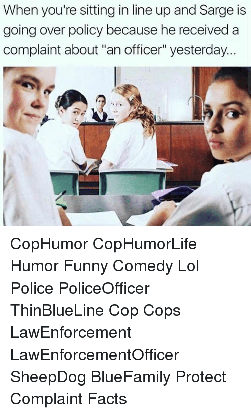 """Facts, Funny, and Lol: When you're sitting in line up and Sarge is  going over policy because he received a  complaint about """"an officer"""" yesterday CopHumor CopHumorLife Humor Funny Comedy Lol Police PoliceOfficer ThinBlueLine Cop Cops LawEnforcement LawEnforcementOfficer SheepDog BlueFamily Protect Complaint Facts"""